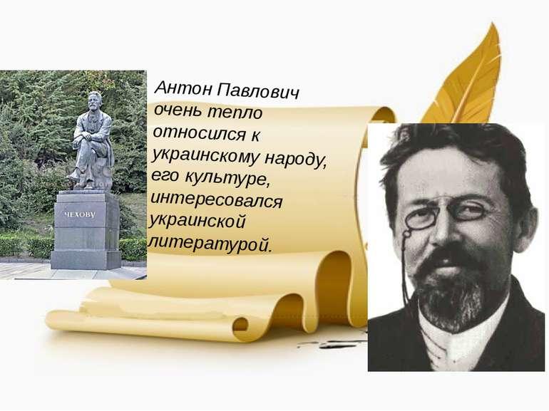 Антон Павлович очень тепло относился к украинскому народу, его культуре, инте...