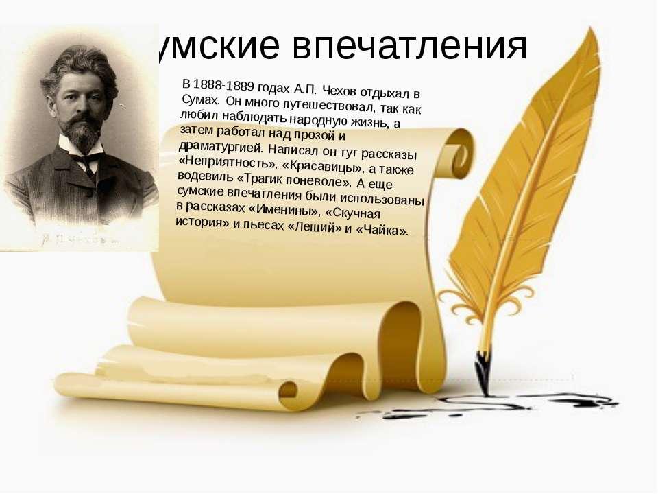 Сумские впечатления В 1888-1889 годах А.П. Чехов отдыхал в Сумах. Он много пу...