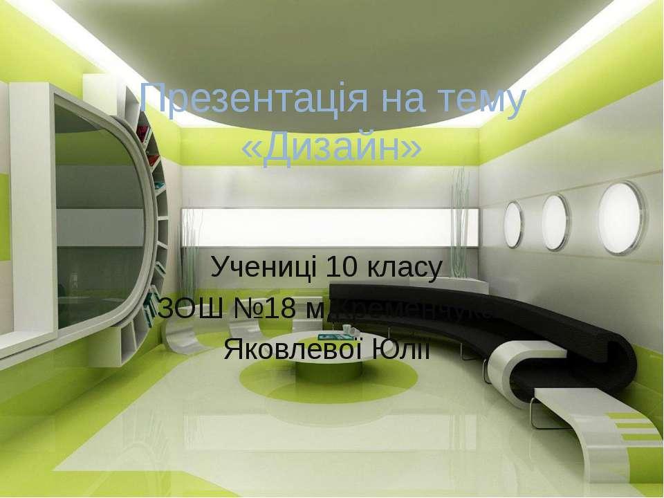 Презентація на тему «Дизайн» Учениці 10 класу ЗОШ №18 м.Кременчука Яковлевої ...