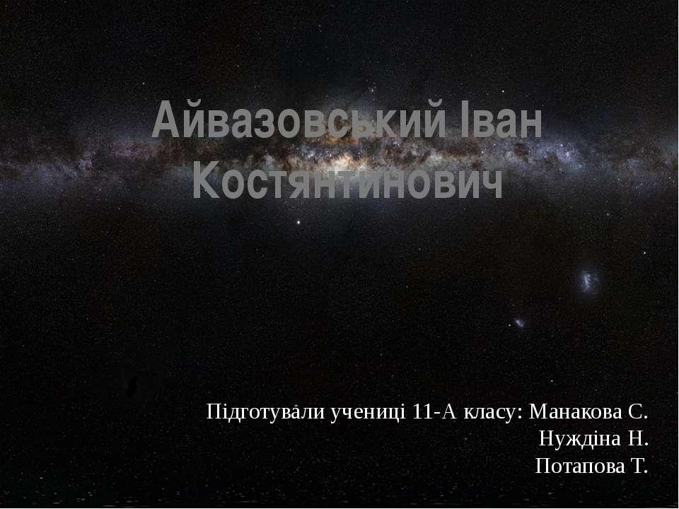 Айвазовський Іван Костянтинович Підготували учениці 11-А класу: Манакова С. Н...