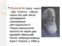 Екологія (грец. «еко» - дім, «логос» - наука) - наука про дім, місце проживан...