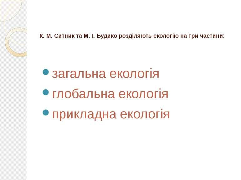 К. М. Ситник та М. І. Будико розділяють екологію на три частини: загальна еко...