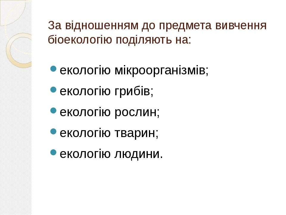 За відношенням до предмета вивчення біоекологію поділяють на: екологію мікроо...