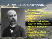 Антуан Анрі Беккерель Антуан Анрі Беккерель (15 грудня 1852 – 25 серпня 1908)...