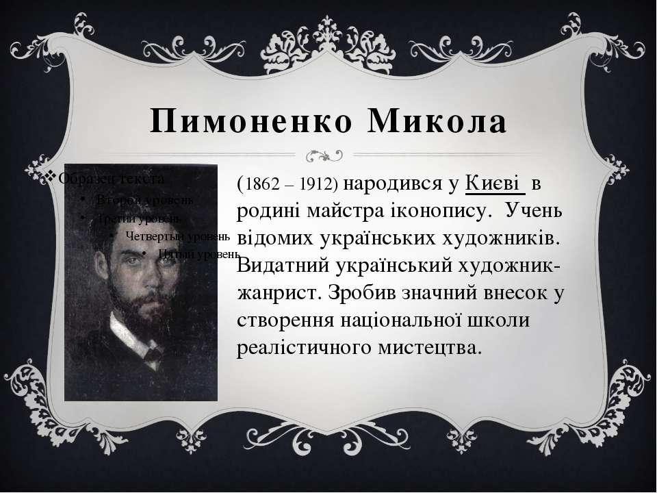 Пимоненко Микола (1862 – 1912) народився уКиєві в родині майстра іконопису....