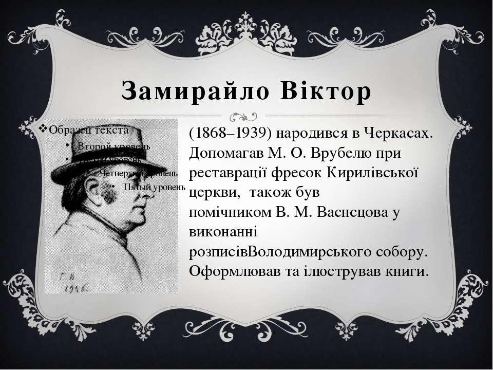 Замирайло Віктор (1868–1939) народився в Черкасах. ДопомагавМ.О.Врубелюпр...
