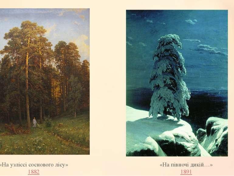 «На узліссі соснового лісу» 1882 «На півночі дикій…» 1891