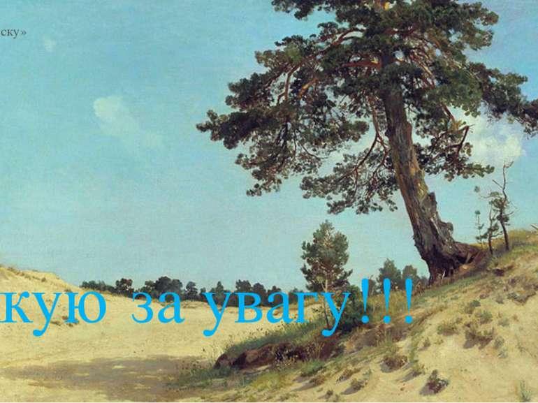 «Сосна на піску» 1884 Дякую за увагу!!!