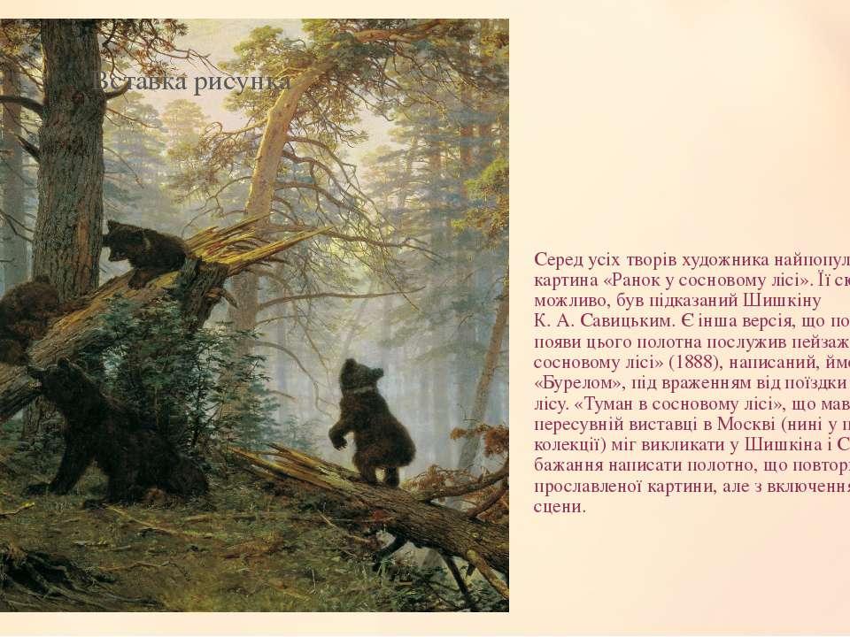 Серед усіх творів художника найпопулярніша картина «Ранок у сосновому лісі». ...
