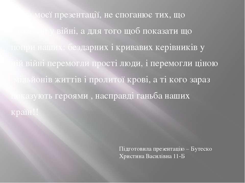 Мета моєї презентації, не споганює тих, що воювали у війні, а для того щоб по...