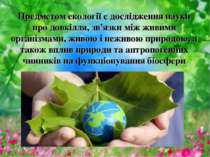 Предметом екології є дослідження науки про довкілля, зв'язки між живими орган...