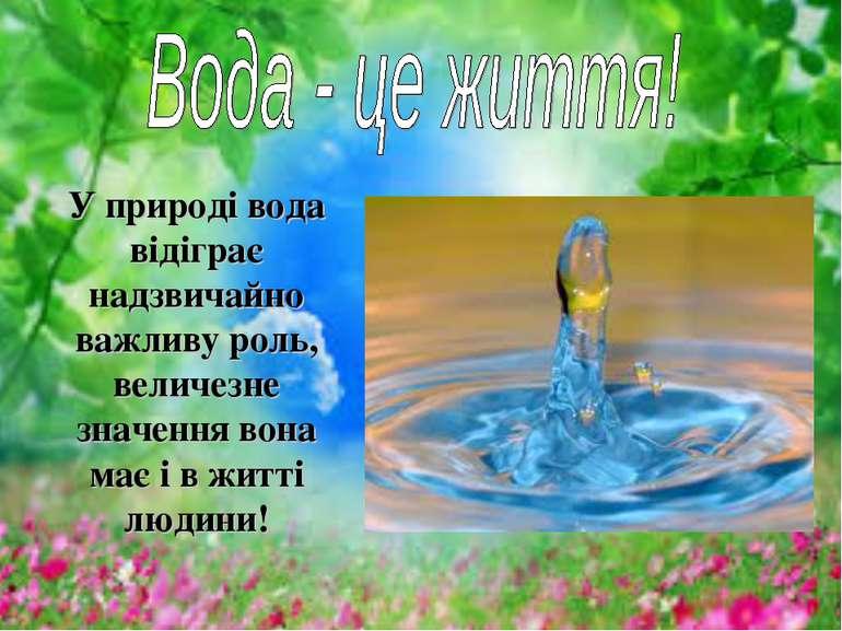 У природі вода відіграє надзвичайно важливу роль, величезне значення вона має...