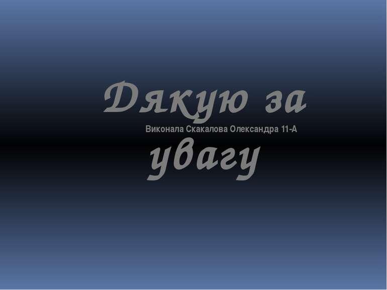Дякую за увагу Виконала Скакалова Олександра 11-А