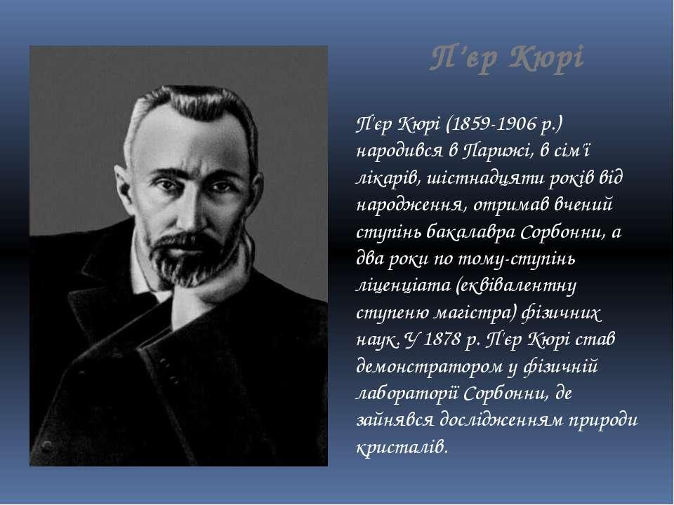 П'єр Кюрі П'єр Кюрі (1859-1906 р.) народився в Парижі, в сім'ї лікарів, шістн...
