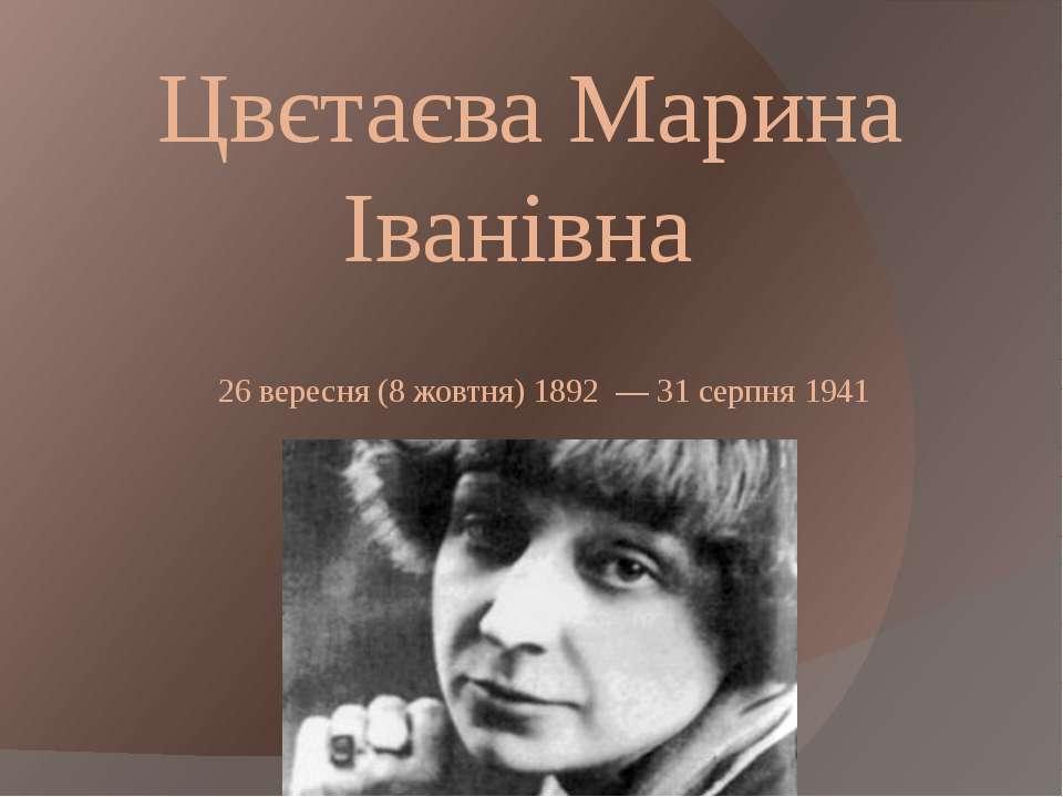 Цвєтаєва Марина Іванівна 26вересня(8 жовтня)1892 —31 серпня1941