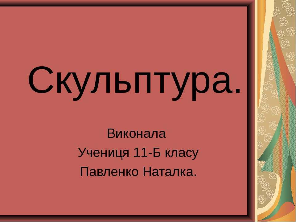 Скульптура. Виконала Учениця 11-Б класу Павленко Наталка.