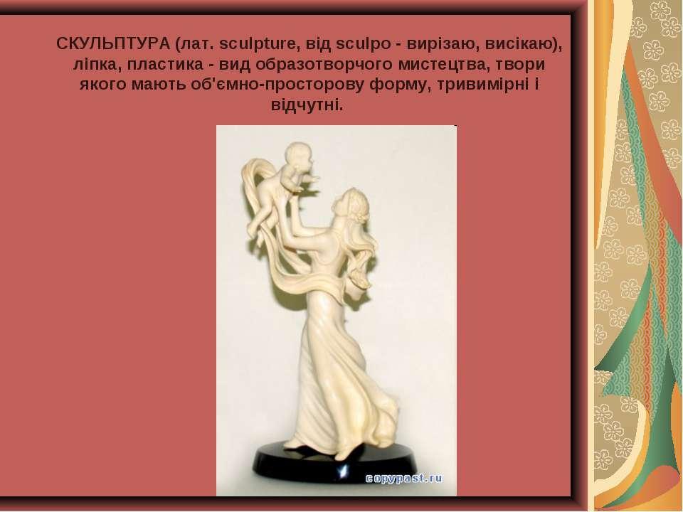 СКУЛЬПТУРА (лат. sculpture, від sculpo - вирізаю, висікаю), ліпка, пластика -...