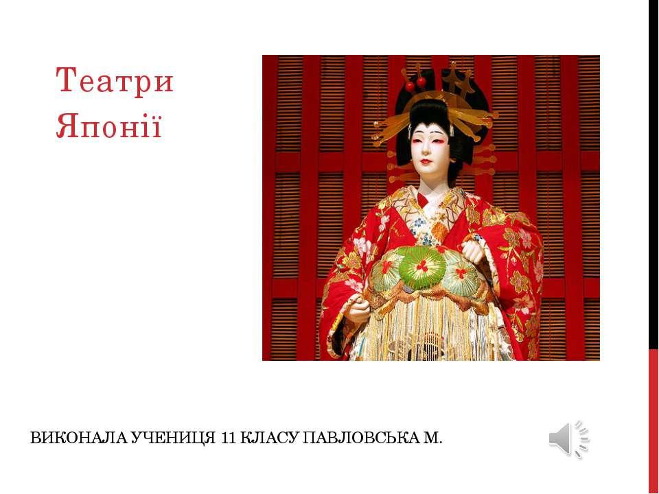 ВИКОНАЛА УЧЕНИЦЯ 11 КЛАСУ ПАВЛОВСЬКА М. Театри Японії