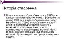 Історія створення Вперше ядерна зброя з'явилася у 1945 р. в авіації у вигляді...