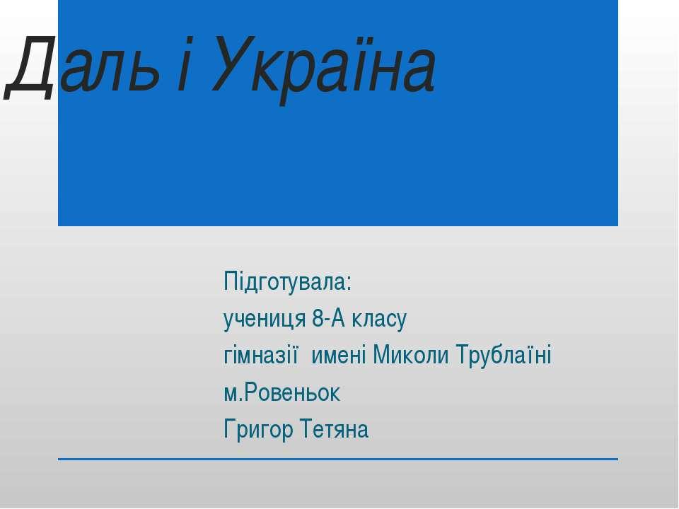 Даль і Україна Підготувала: учениця 8-А класу гімназії имені Миколи Трублаїні...