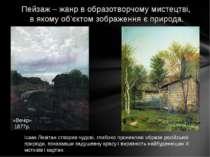 Пейзаж – жанр в образотворчому мистецтві, в якому об'єктом зображення є приро...