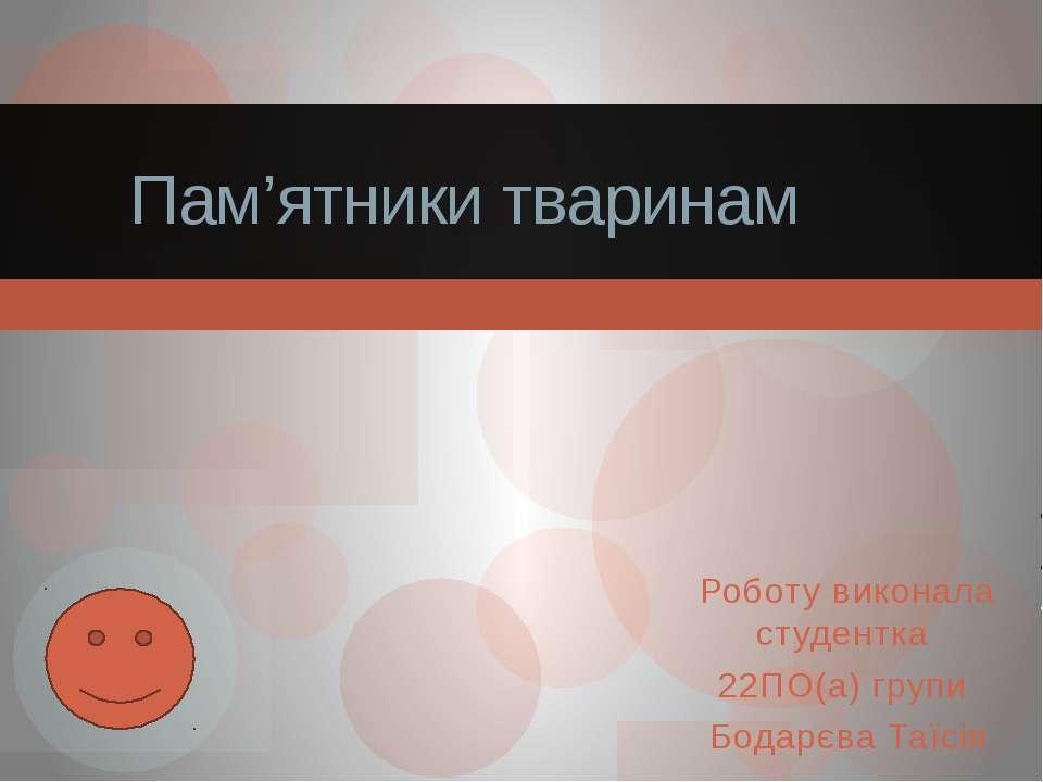 Роботу виконала студентка 22ПО(а) групи Бодарєва Таїсія Пам'ятники тваринам