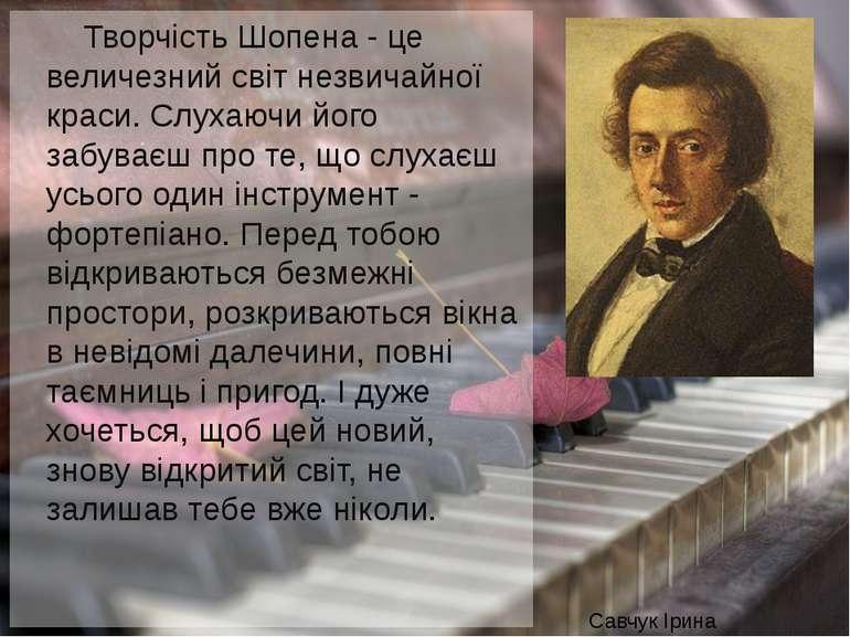 Творчість Шопена - це величезний світ незвичайної краси. Слухаючи його забува...