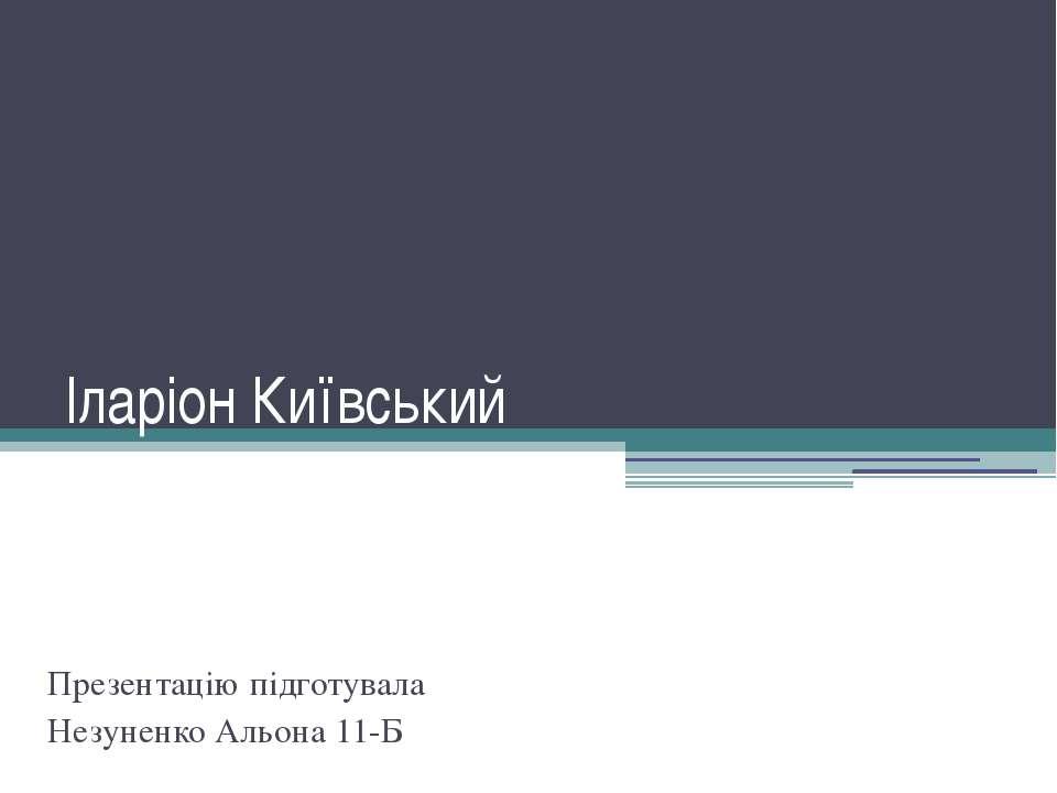 Іларіон Київський Презентацію підготувала Незуненко Альона 11-Б