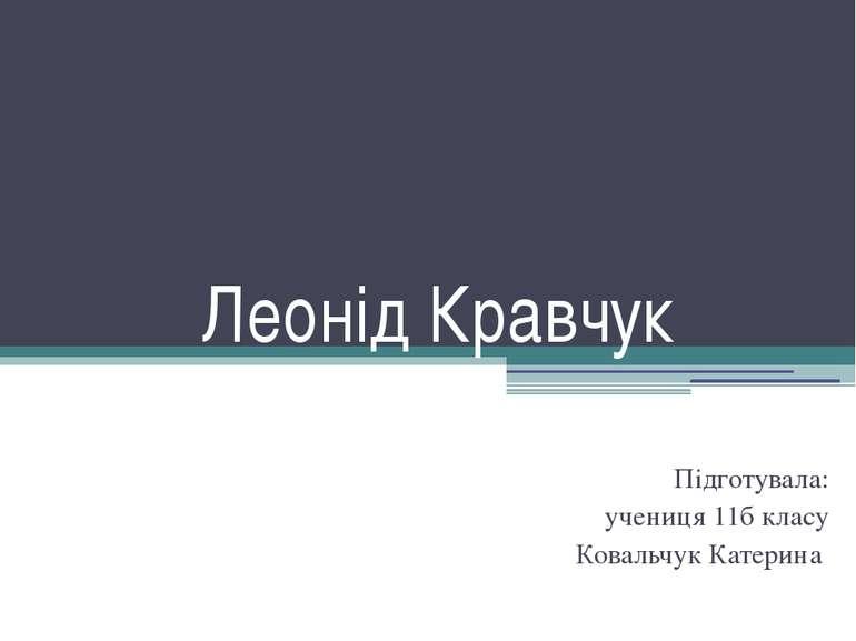 Леонід Кравчук Підготувала: учениця 11б класу Ковальчук Катерина