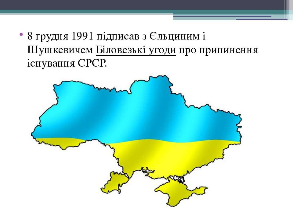 8 грудня1991 підписав з Єльциним і ШушкевичемБіловезькі угодипроприпиненн...