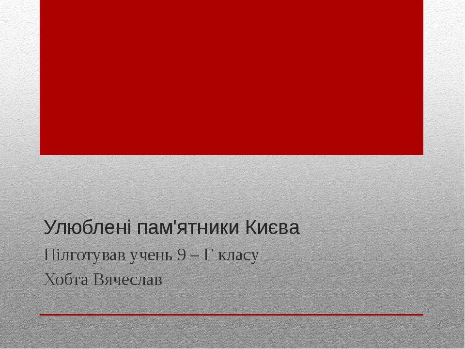 Улюблені пам'ятники Києва Пілготував учень 9 – Г класу Хобта Вячеслав