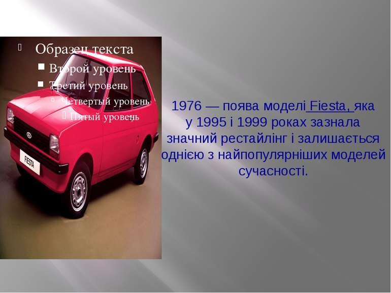 1976— поява моделі Fiesta, яка у1995і 1999 роках зазнала значний рестайлін...