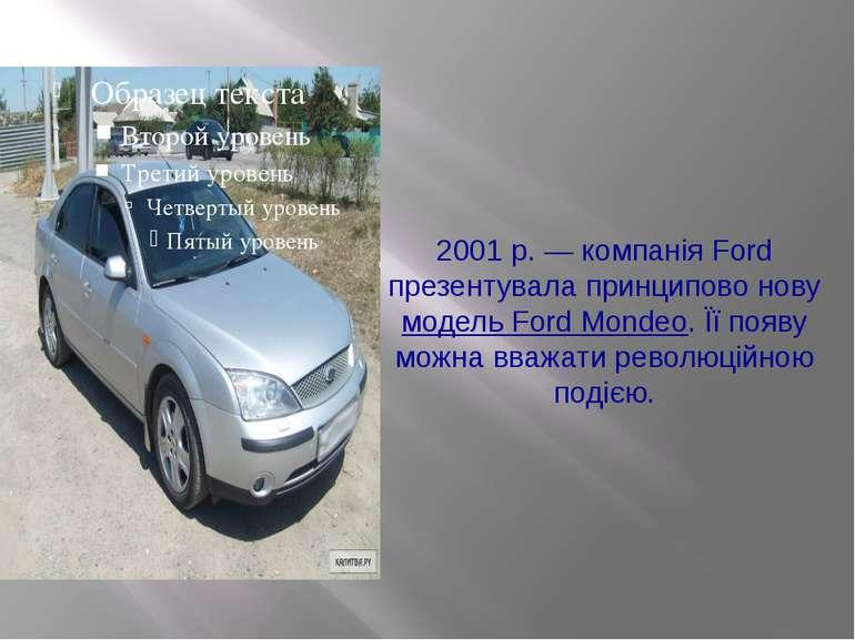 2001р. —компанія Ford презентувала принципово нову модель Ford Mondeo. Їїп...
