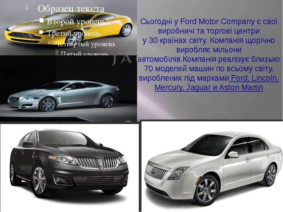 Сьогодні уFord Motor Company єсвої виробничі таторгові центри у30країнах...