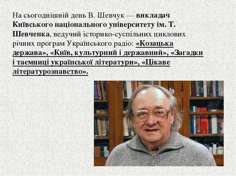 На сьогоднішній день В. Шевчук — викладач Київського національного університе...