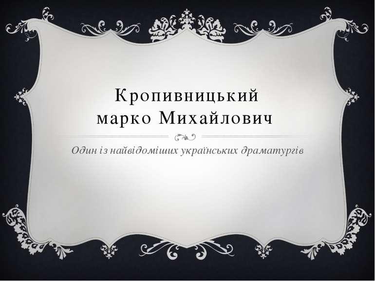 Кропивницький марко Михайлович Один із найвідоміших українських драматургів
