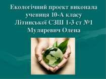 Екологічний проект виконала учениця 10-А класу Літинської СЗШ 1-3 ст №1 Муляр...
