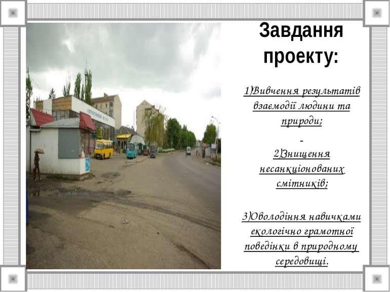 Завдання проекту: 1)Вивчення результатів взаємодії людини та природи; 2)Знище...