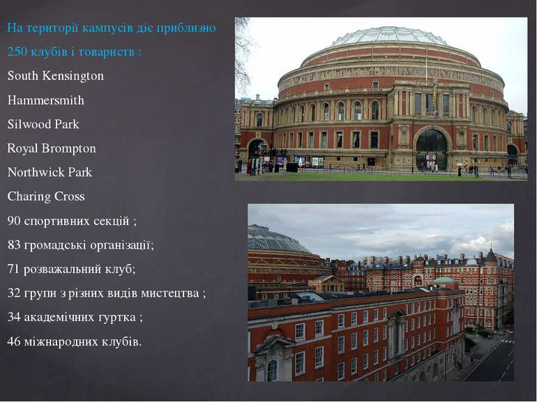 На території кампусів діє приблизно 250 клубів і товариств : South Kensington...