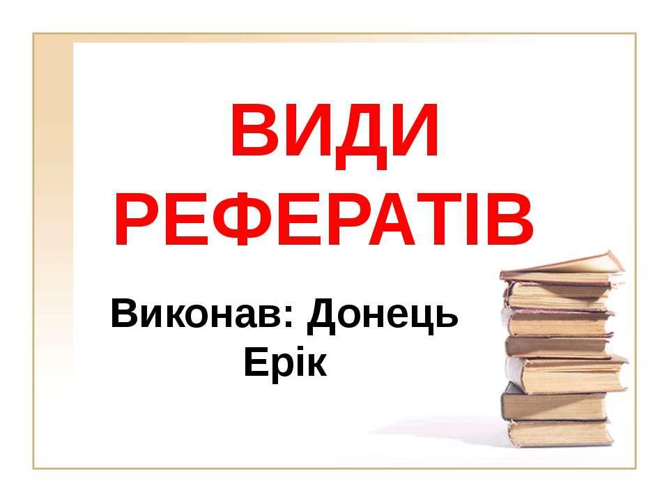 ВИДИ РЕФЕРАТІВ Виконав: Донець Ерік