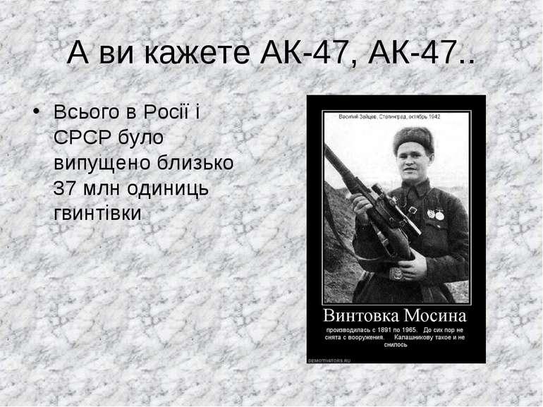 А ви кажете АК-47, АК-47.. Всього в Росії і СРСР було випущено близько 37млн...