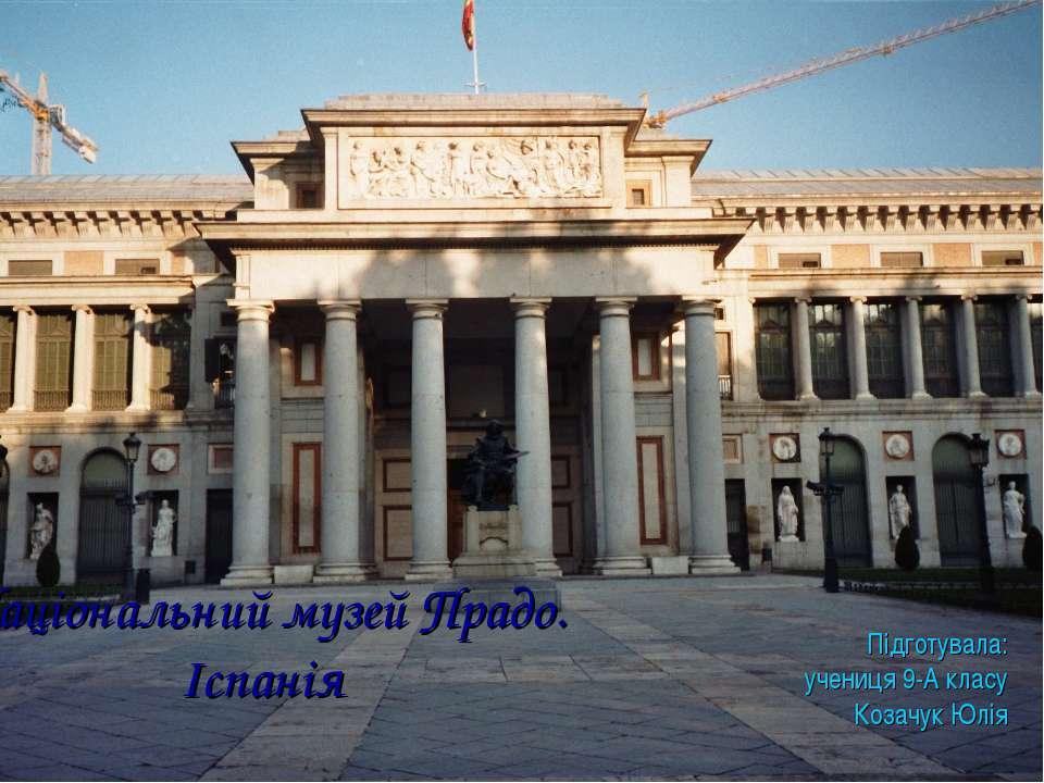 Національний музей Прадо. Іспанія Підготувала: учениця 9-А класу Козачук Юлія
