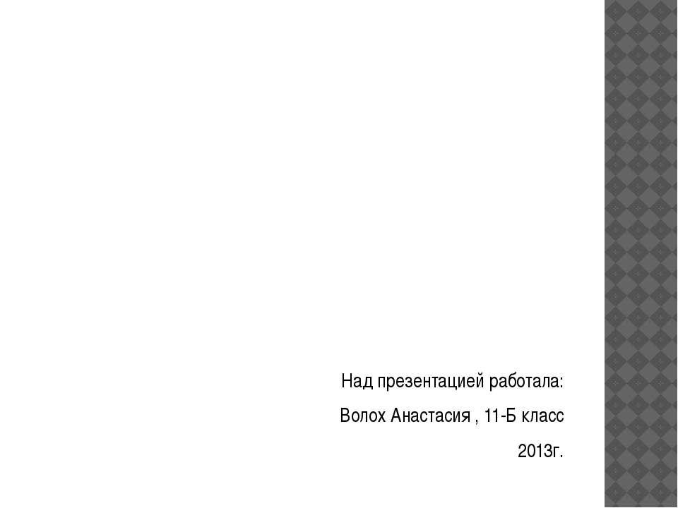 Над презентацией работала: Волох Анастасия , 11-Б класс 2013г.