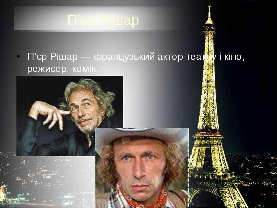П'єр Рішар П'єр Рішар — французький актор театру і кіно, режисер, комік.