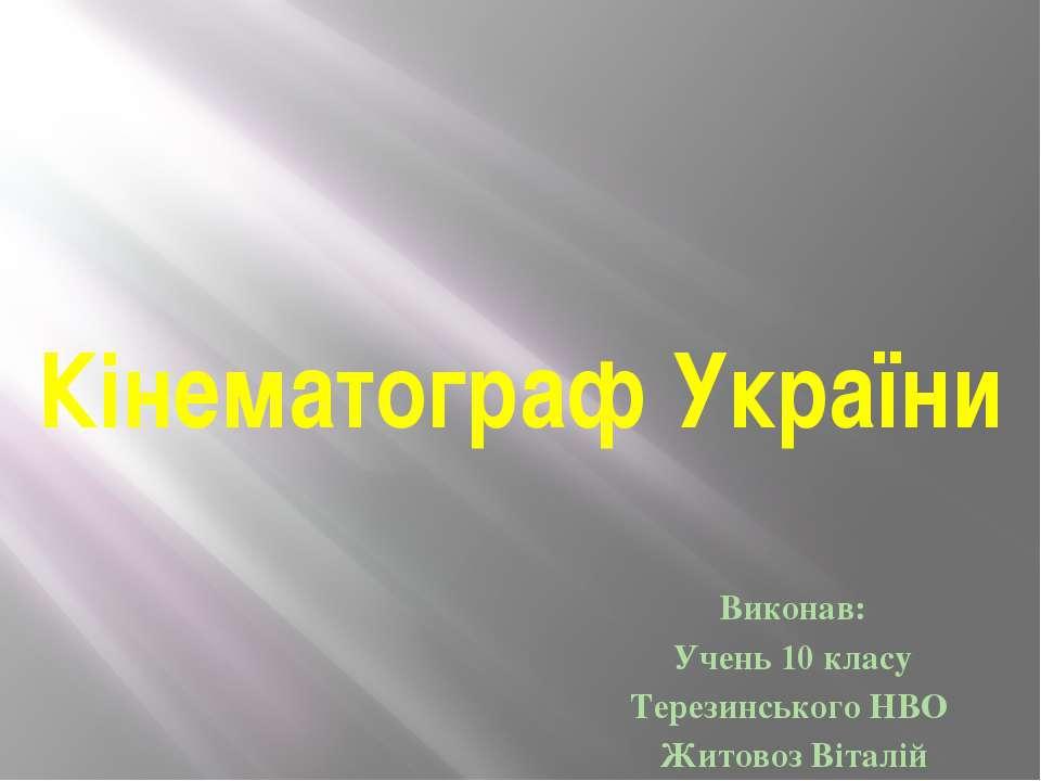 Кінематограф України Виконав: Учень 10 класу Терезинського НВО Житовоз Віталій