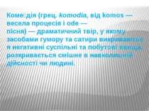 Коме дія(грец.komodia, від komos— весела процесія і ode— пісня)—драмати...