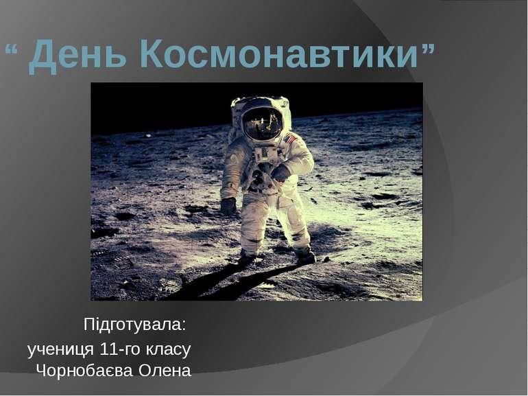 """"""" День Космонавтики"""" Підготувала: учениця 11-го класу Чорнобаєва Олена"""