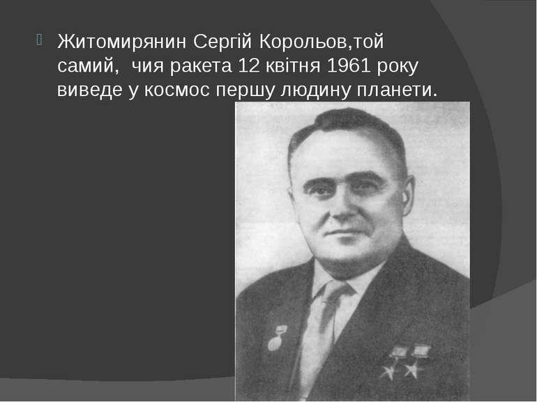 Житомирянин Сергій Корольов,той самий,чия ракета 12 квітня 1961 року виведе...
