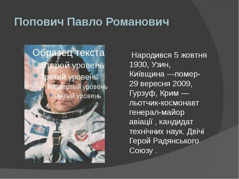 Попович Павло Романович Народився 5 жовтня 1930, Узин, Київщина—помер- 29 ве...