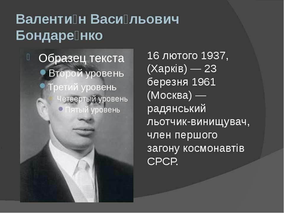 Валенти н Васи льович Бондаре нко 16 лютого 1937, (Харків)— 23 березня 1961 ...